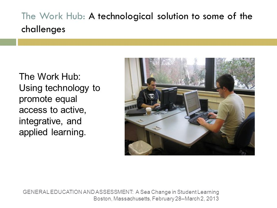 The Work Hub: A technological solution to some of the challenges GENERAL EDUCATION AND ASSESSMENT: A Sea Change in Student Learning Boston, Massachusetts, February 28–March 2, 2013 The Work Hub: Using technology to promote equal access to active, integrative, and applied learning.