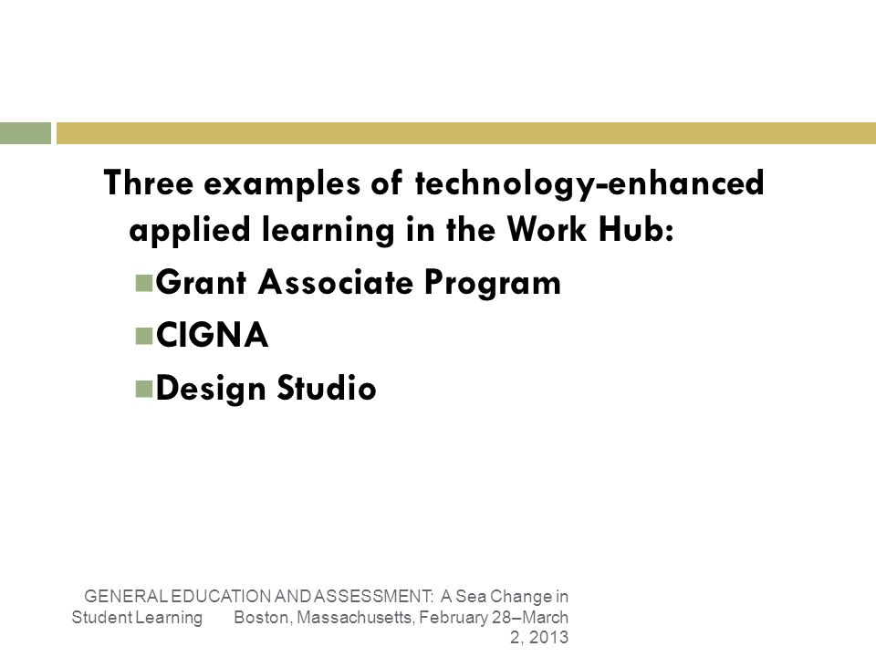 Liberal Arts Work: The Work HubLiberal Arts Work: The Work Hub Three examples of technology-enhanced applied learning in the Work Hub: Grant Associate Program CIGNA Design Studio GENERAL EDUCATION AND ASSESSMENT: A Sea Change in Student Learning Boston, Massachusetts, February 28–March 2, 2013