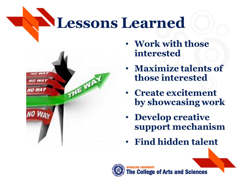 Lessons Learned Work with those interested Maximize talents of those interested Create excitement by showcasing work Develop creative support mechanism Find hidden talent