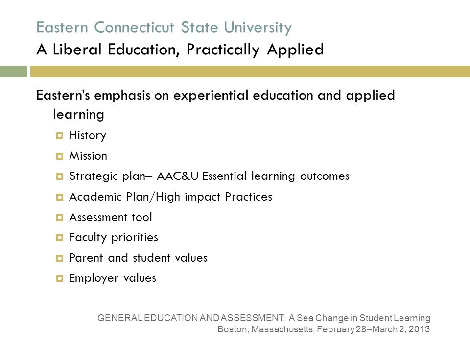 Eastern Connecticut State University A Liberal Education, Practically Applied GENERAL EDUCATION AND ASSESSMENT: A Sea Change in Student Learning Boston, Massachusetts, February 28–March 2, 2013 Easterns emphasis on experiential education and applied learning History Mission Strategic plan– AAC&U Essential learning outcomes Academic Plan/High impact Practices Assessment tool Faculty priorities Parent and student values Employer values