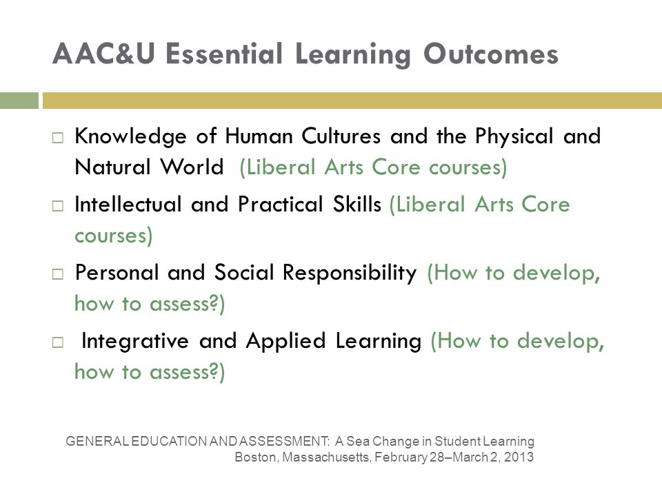AAC&U Essential Learning Outcomes Knowledge of Human Cultures and the Physical and Natural World (Liberal Arts Core courses) Intellectual and Practical Skills (Liberal Arts Core courses) Personal and Social Responsibility (How to develop, how to assess ) Integrative and Applied Learning (How to develop, how to assess ) GENERAL EDUCATION AND ASSESSMENT: A Sea Change in Student Learning Boston, Massachusetts, February 28–March 2, 2013