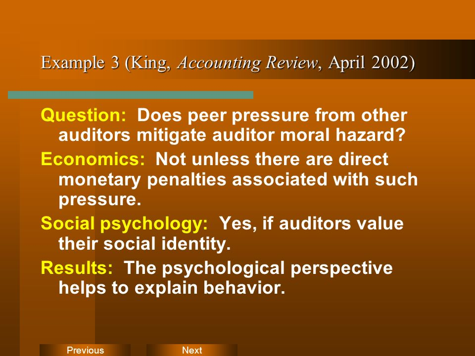 NextPrevious Example 3 (King, Accounting Review, April 2002) Question: Does peer pressure from other auditors mitigate auditor moral hazard.