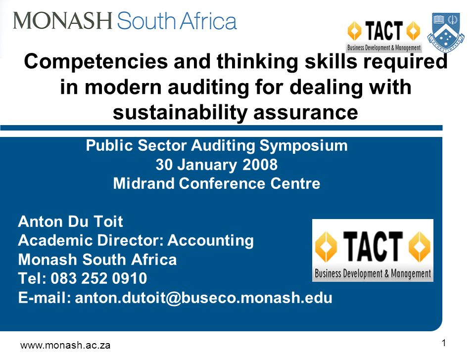 www.monash.ac.za 1 Competencies and thinking skills required in modern auditing for dealing with sustainability assurance Public Sector Auditing Symposium 30 January 2008 Midrand Conference Centre Anton Du Toit Academic Director: Accounting Monash South Africa Tel: 083 252 0910 E-mail: anton.dutoit@buseco.monash.edu