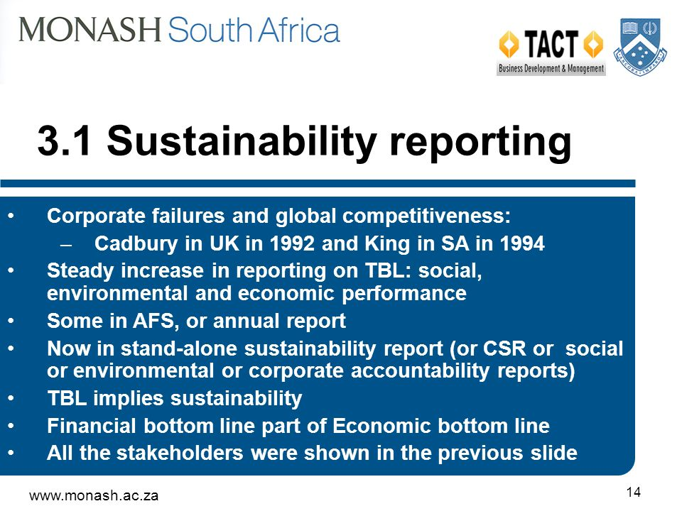 14 Corporate failures and global competitiveness: –Cadbury in UK in 1992 and King in SA in 1994 Steady increase in reporting on TBL: social, environmental and economic performance Some in AFS, or annual report Now in stand-alone sustainability report (or CSR or social or environmental or corporate accountability reports) TBL implies sustainability Financial bottom line part of Economic bottom line All the stakeholders were shown in the previous slide 3.1 Sustainability reporting