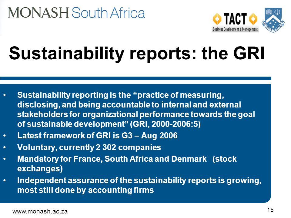www.monash.ac.za 15 Sustainability reports: the GRI Sustainability reporting is the practice of measuring, disclosing, and being accountable to internal and external stakeholders for organizational performance towards the goal of sustainable development (GRI, 2000-2006:5) Latest framework of GRI is G3 – Aug 2006 Voluntary, currently 2 302 companies Mandatory for France, South Africa and Denmark (stock exchanges) Independent assurance of the sustainability reports is growing, most still done by accounting firms