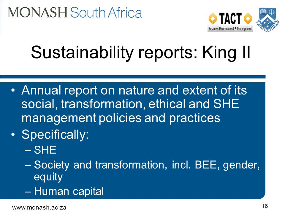 16 Sustainability reports: King II Annual report on nature and extent of its social, transformation, ethical and SHE management policies and practices Specifically: –SHE –Society and transformation, incl.
