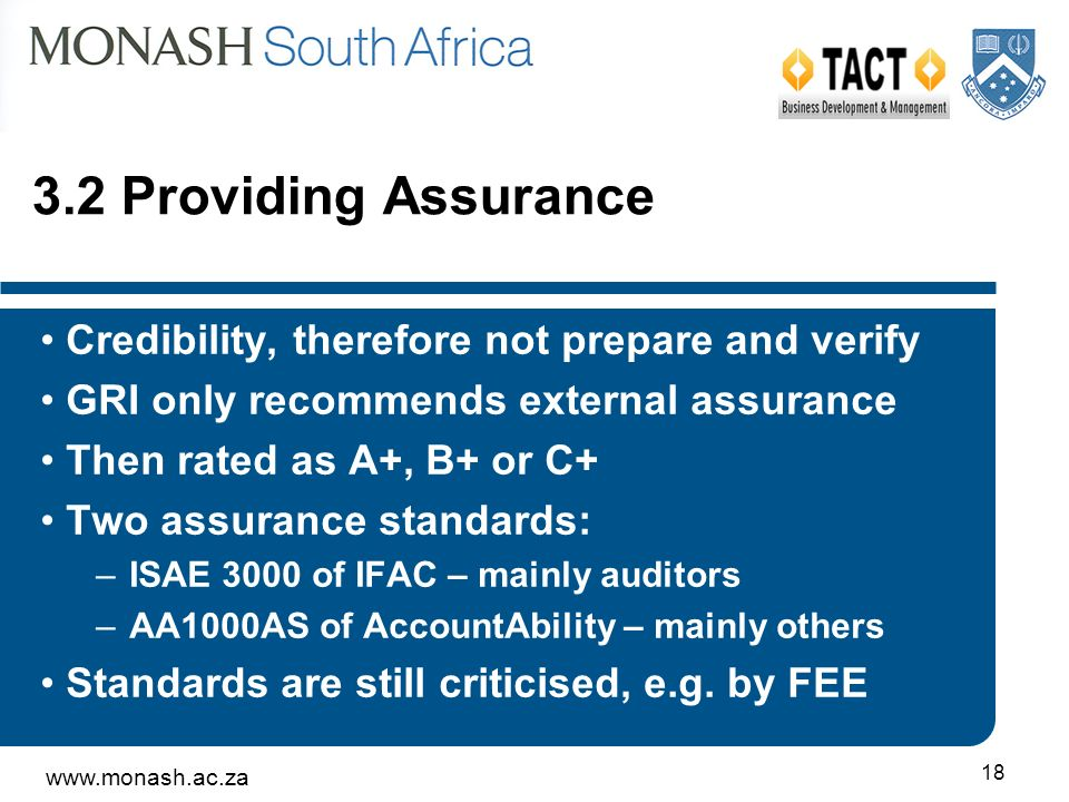 www.monash.ac.za 18 3.2 Providing Assurance Credibility, therefore not prepare and verify GRI only recommends external assurance Then rated as A+, B+ or C+ Two assurance standards: –ISAE 3000 of IFAC – mainly auditors –AA1000AS of AccountAbility – mainly others Standards are still criticised, e.g.