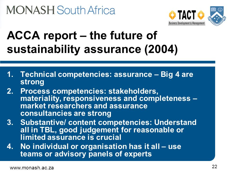 22 ACCA report – the future of sustainability assurance (2004) 1.Technical competencies: assurance – Big 4 are strong 2.Process competencies: stakeholders, materiality, responsiveness and completeness – market researchers and assurance consultancies are strong 3.Substantive/ content competencies: Understand all in TBL, good judgement for reasonable or limited assurance is crucial 4.No individual or organisation has it all – use teams or advisory panels of experts