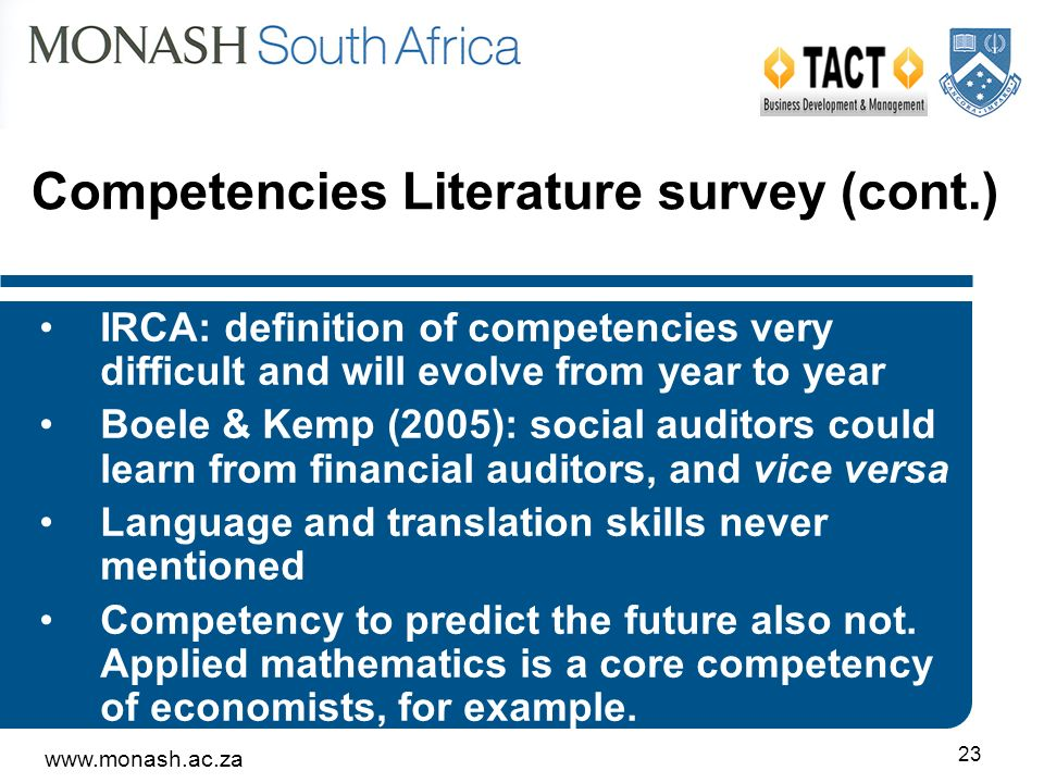 23 Competencies Literature survey (cont.) IRCA: definition of competencies very difficult and will evolve from year to year Boele & Kemp (2005): social auditors could learn from financial auditors, and vice versa Language and translation skills never mentioned Competency to predict the future also not.