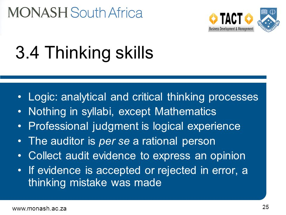 www.monash.ac.za 25 3.4 Thinking skills Logic: analytical and critical thinking processes Nothing in syllabi, except Mathematics Professional judgment is logical experience The auditor is per se a rational person Collect audit evidence to express an opinion If evidence is accepted or rejected in error, a thinking mistake was made