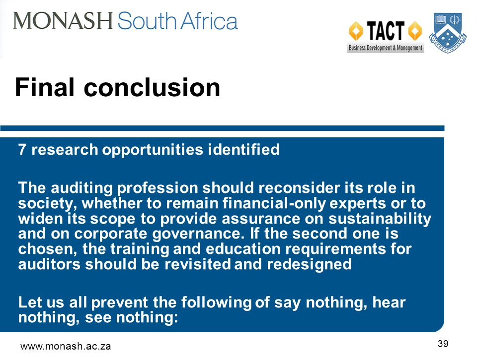 www.monash.ac.za 39 Final conclusion 7 research opportunities identified The auditing profession should reconsider its role in society, whether to remain financial-only experts or to widen its scope to provide assurance on sustainability and on corporate governance.
