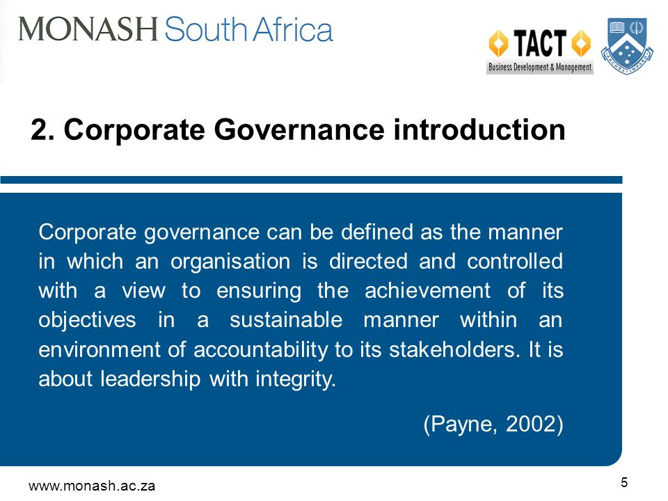 5 Corporate governance can be defined as the manner in which an organisation is directed and controlled with a view to ensuring the achievement of its objectives in a sustainable manner within an environment of accountability to its stakeholders.