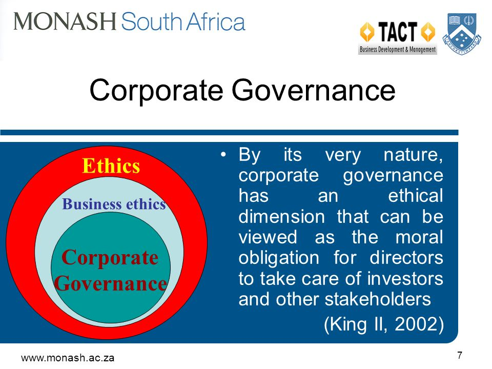 www.monash.ac.za 7 Corporate Governance Ethics Business ethics Corporate Governance By its very nature, corporate governance has an ethical dimension that can be viewed as the moral obligation for directors to take care of investors and other stakeholders (King II, 2002)