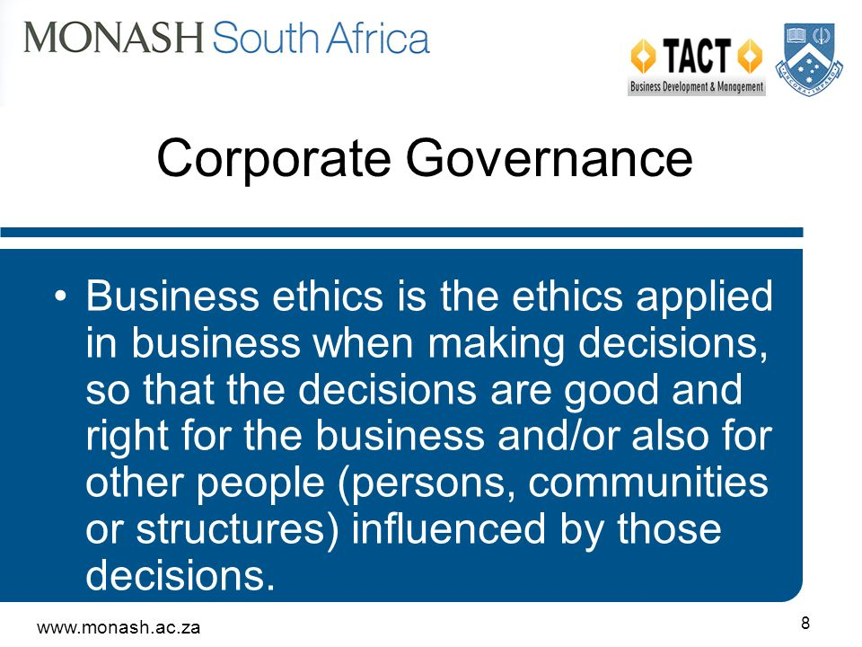 www.monash.ac.za 8 Corporate Governance Business ethics is the ethics applied in business when making decisions, so that the decisions are good and right for the business and/or also for other people (persons, communities or structures) influenced by those decisions.