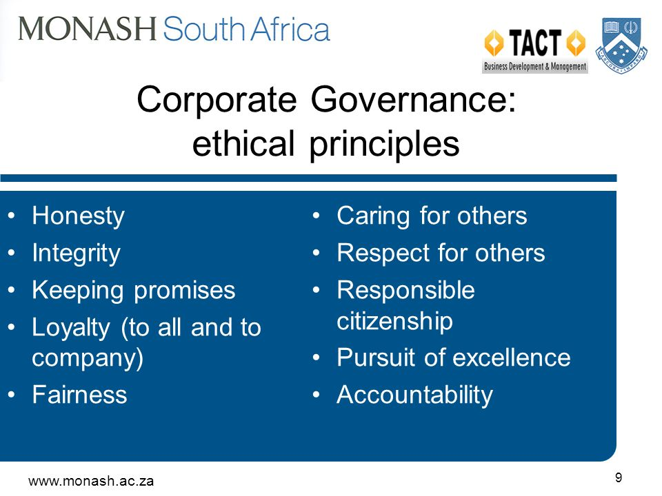9 Corporate Governance: ethical principles Honesty Integrity Keeping promises Loyalty (to all and to company) Fairness Caring for others Respect for others Responsible citizenship Pursuit of excellence Accountability