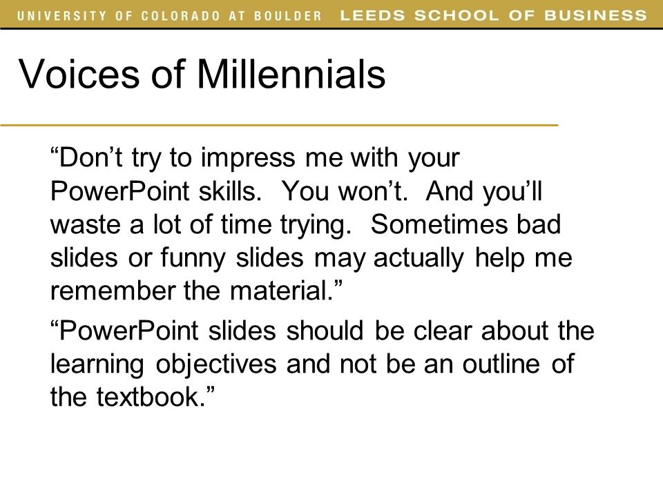 Voices of Millennials Dont try to impress me with your PowerPoint skills. You wont. And youll waste a lot of time trying. Sometimes bad slides or funn
