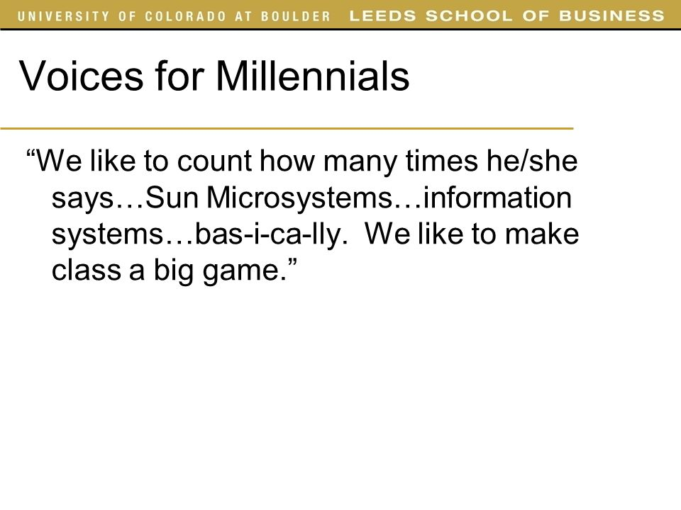 Voices for Millennials We like to count how many times he/she says…Sun Microsystems…information systems…bas-i-ca-lly. We like to make class a big game