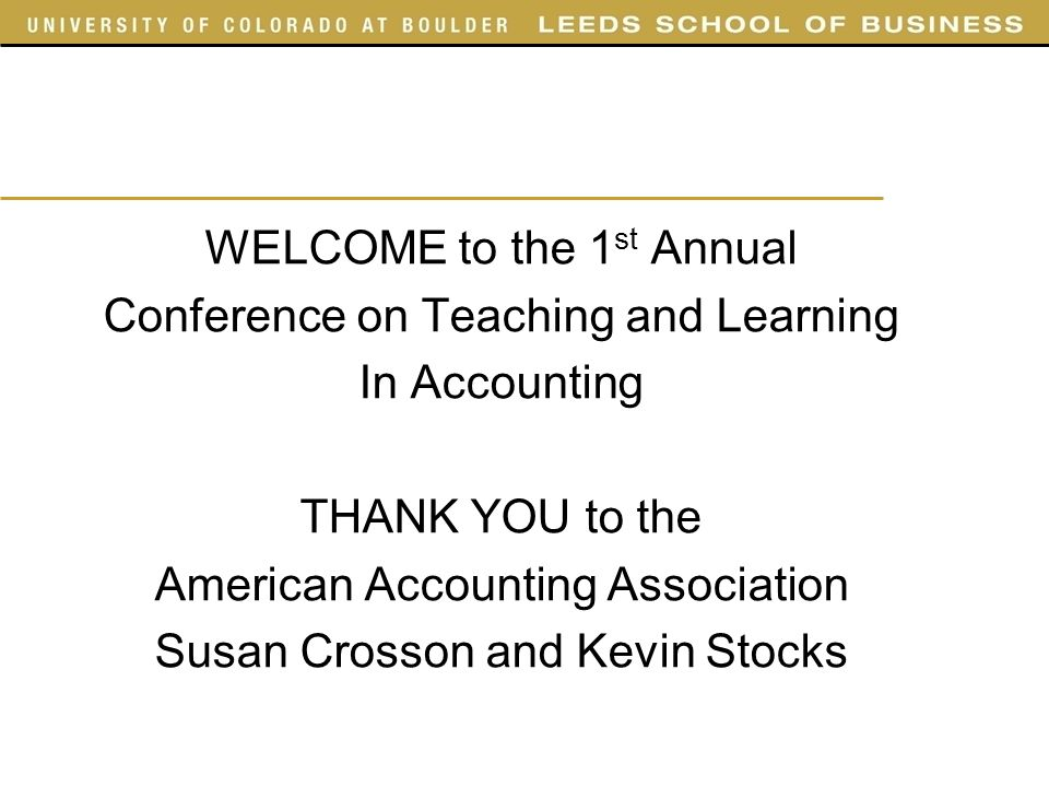 WELCOME to the 1 st Annual Conference on Teaching and Learning In Accounting THANK YOU to the American Accounting Association Susan Crosson and Kevin Stocks