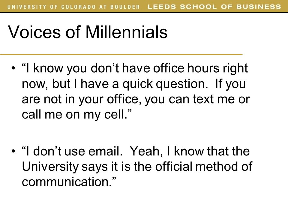 Voices of Millennials I know you dont have office hours right now, but I have a quick question. If you are not in your office, you can text me or call