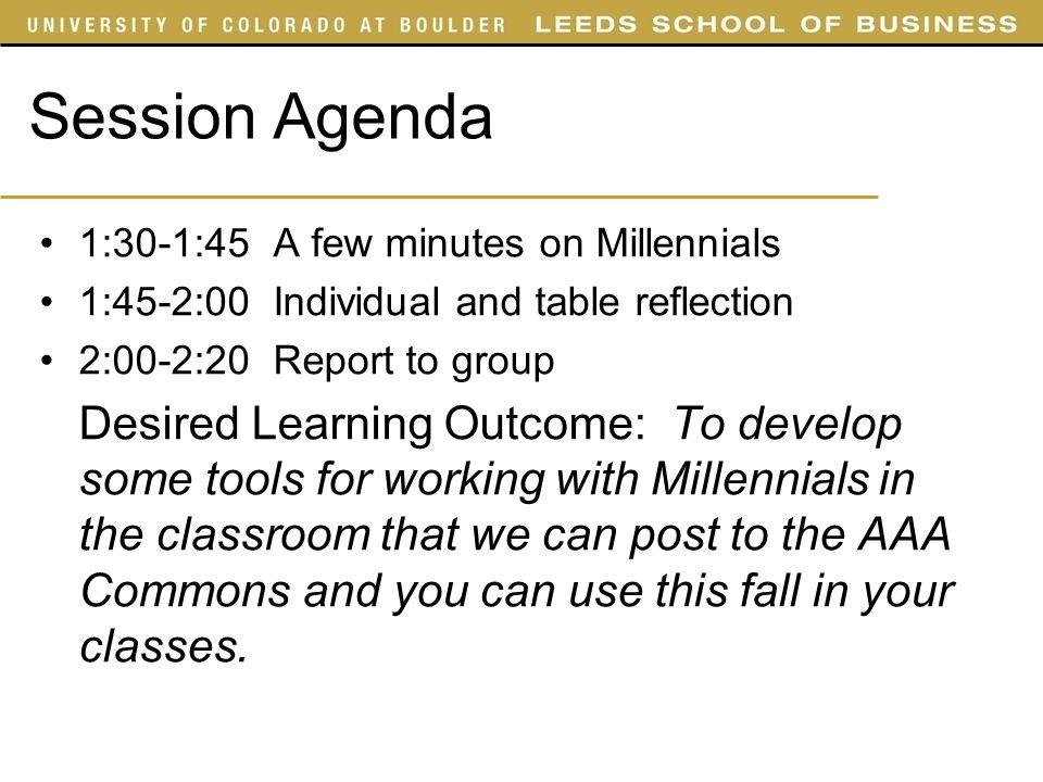 Session Agenda 1:30-1:45 A few minutes on Millennials 1:45-2:00 Individual and table reflection 2:00-2:20 Report to group Desired Learning Outcome: To develop some tools for working with Millennials in the classroom that we can post to the AAA Commons and you can use this fall in your classes.