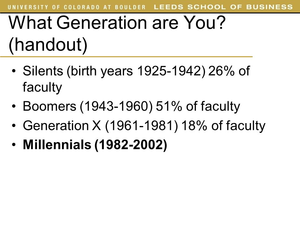 What Generation are You? (handout) Silents (birth years 1925-1942) 26% of faculty Boomers (1943-1960) 51% of faculty Generation X (1961-1981) 18% of f