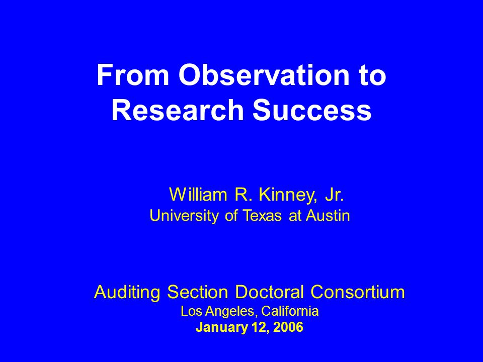 From Observation to Research Success Auditing Section Doctoral Consortium Los Angeles, California January 12, 2006 William R. Kinney, Jr. University o