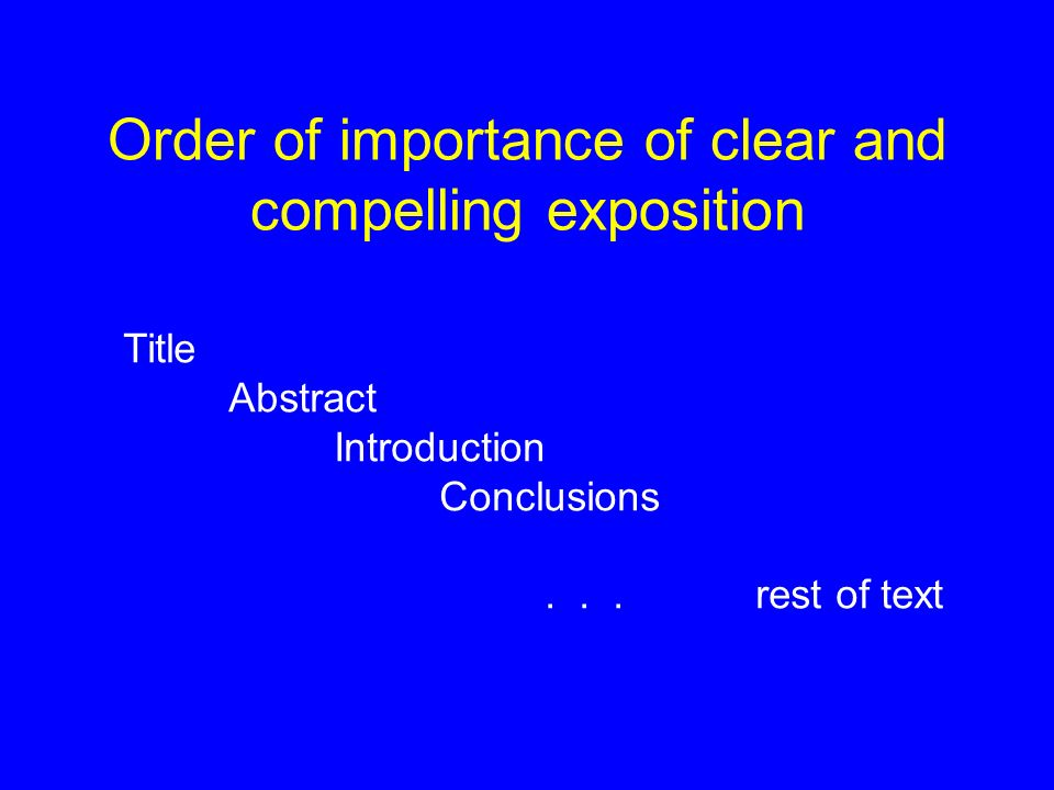 Order of importance of clear and compelling exposition Title Abstract Introduction Conclusions... rest of text