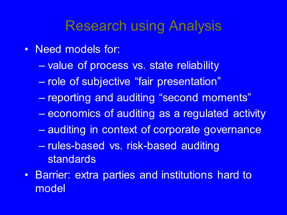 Research using Analysis Need models for: –value of process vs. state reliability –role of subjective fair presentation –reporting and auditing second