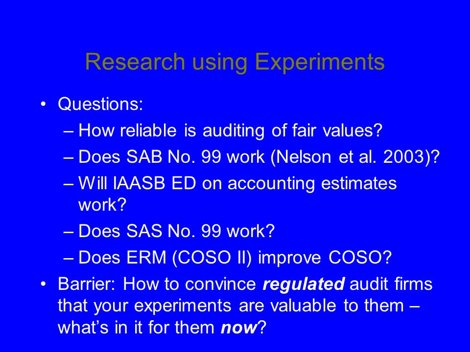 Research using Experiments Questions: –How reliable is auditing of fair values? –Does SAB No. 99 work (Nelson et al. 2003)? –Will IAASB ED on accounti