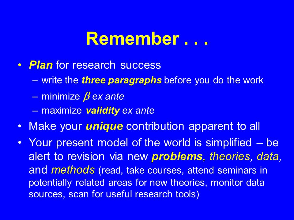 Remember... Plan for research success –write the three paragraphs before you do the work –minimize ex ante –maximize validity ex ante Make your unique