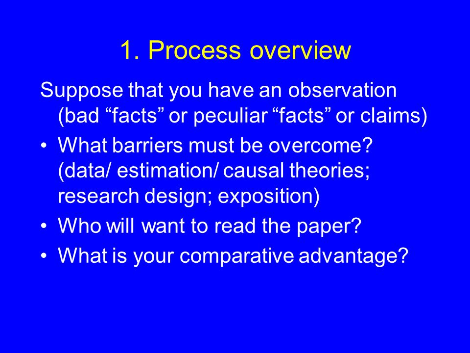1. Process overview Suppose that you have an observation (bad facts or peculiar facts or claims) What barriers must be overcome? (data/ estimation/ ca
