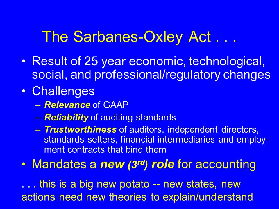 The Sarbanes-Oxley Act... Result of 25 year economic, technological, social, and professional/regulatory changes Challenges –Relevance of GAAP –Reliab
