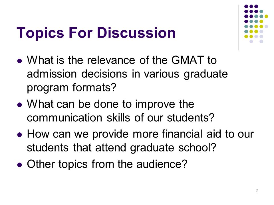 2 Topics For Discussion What is the relevance of the GMAT to admission decisions in various graduate program formats.