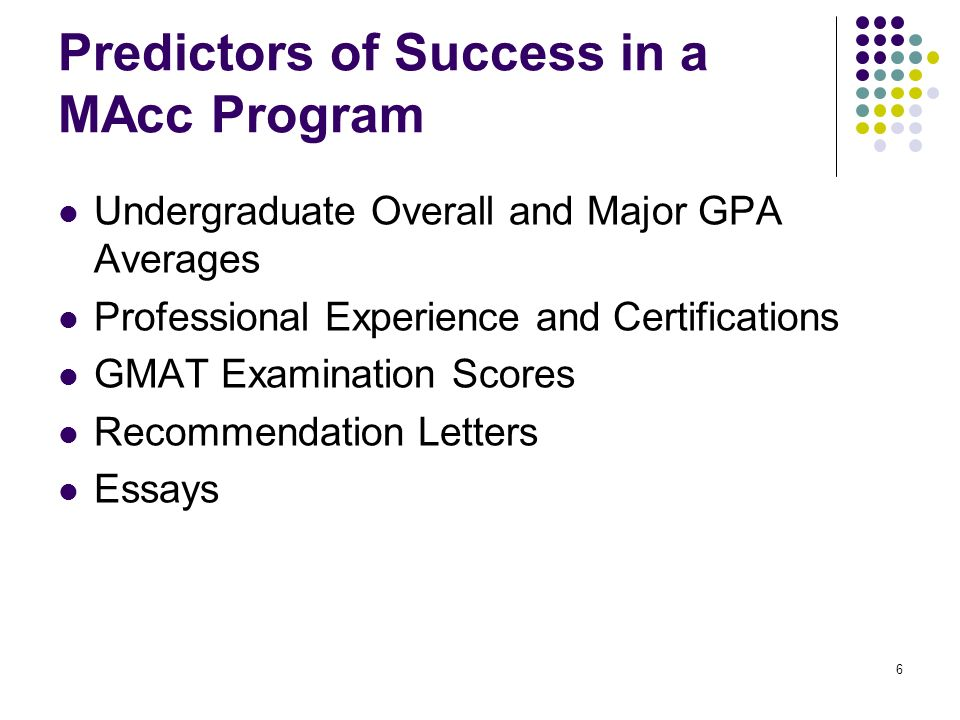 6 Predictors of Success in a MAcc Program Undergraduate Overall and Major GPA Averages Professional Experience and Certifications GMAT Examination Scores Recommendation Letters Essays