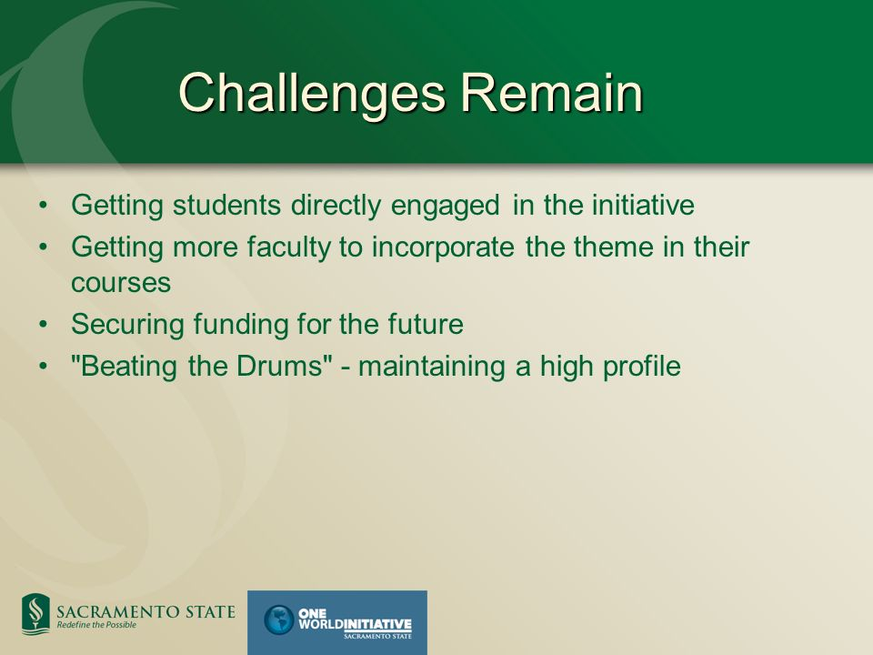 Challenges Remain Getting students directly engaged in the initiative Getting more faculty to incorporate the theme in their courses Securing funding for the future Beating the Drums - maintaining a high profile