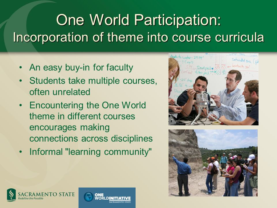 One World Participation: Incorporation of theme into course curricula An easy buy-in for faculty Students take multiple courses, often unrelated Encountering the One World theme in different courses encourages making connections across disciplines Informal learning community