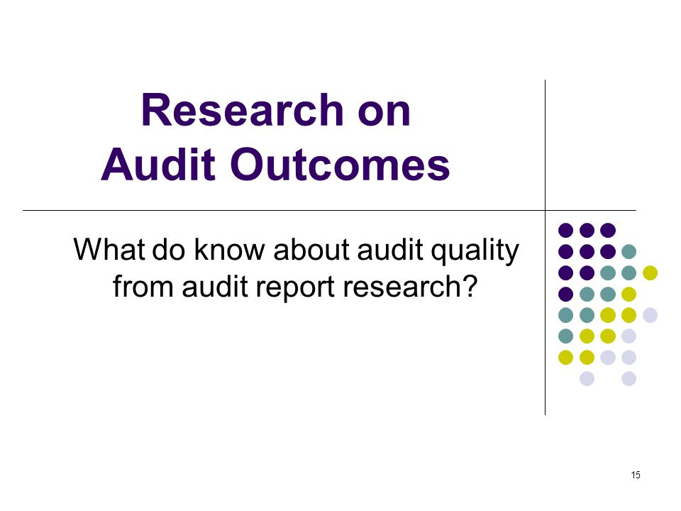 15 Research on Audit Outcomes What do know about audit quality from audit report research?