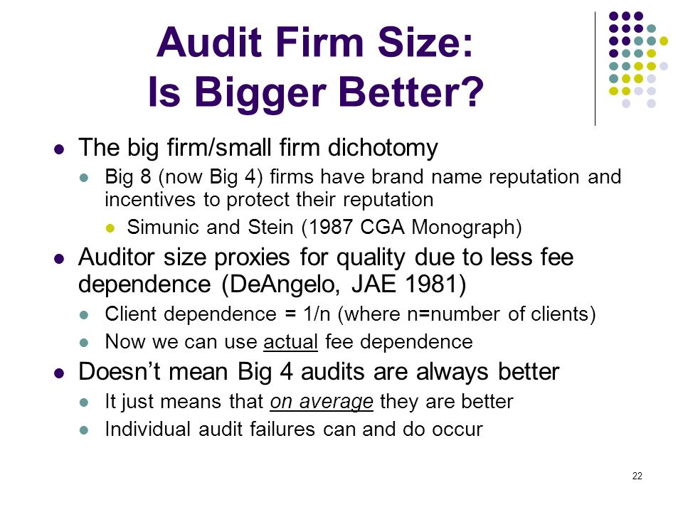 22 Audit Firm Size: Is Bigger Better? The big firm/small firm dichotomy Big 8 (now Big 4) firms have brand name reputation and incentives to protect t