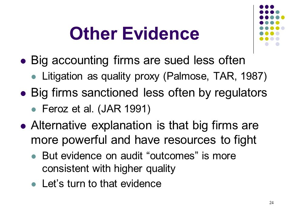 24 Other Evidence Big accounting firms are sued less often Litigation as quality proxy (Palmose, TAR, 1987) Big firms sanctioned less often by regulat