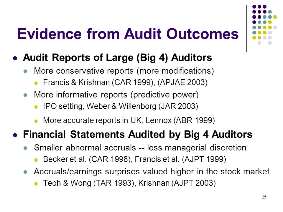 25 Evidence from Audit Outcomes Audit Reports of Large (Big 4) Auditors More conservative reports (more modifications) Francis & Krishnan (CAR 1999),