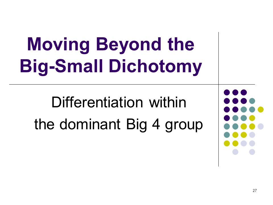 27 Moving Beyond the Big-Small Dichotomy Differentiation within the dominant Big 4 group