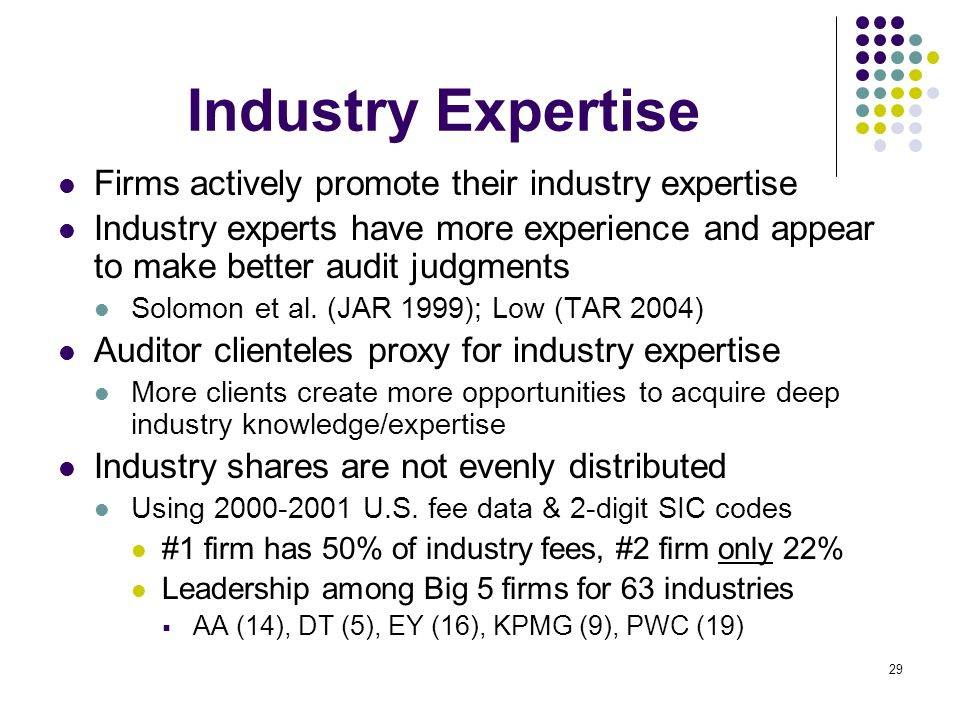 29 Industry Expertise Firms actively promote their industry expertise Industry experts have more experience and appear to make better audit judgments