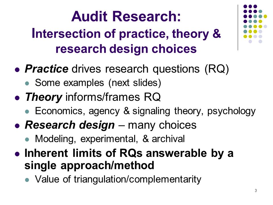 3 Audit Research: I ntersection of practice, theory & research design choices Practice drives research questions (RQ) Some examples (next slides) Theo