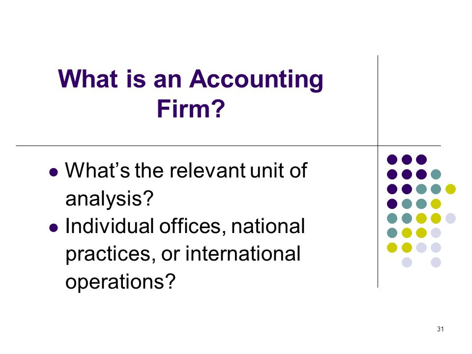 31 What is an Accounting Firm? Whats the relevant unit of analysis? Individual offices, national practices, or international operations?