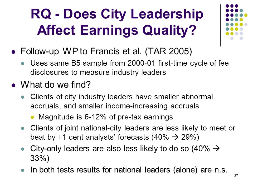 37 RQ - Does City Leadership Affect Earnings Quality? Follow-up WP to Francis et al. (TAR 2005) Uses same B5 sample from 2000-01 first-time cycle of f