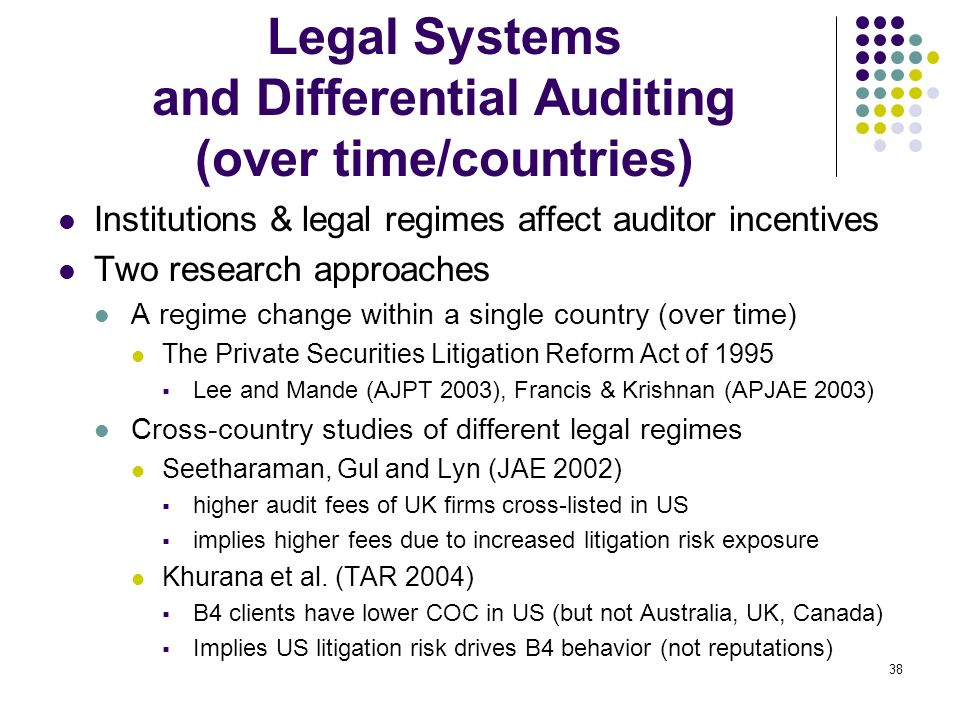 38 Legal Systems and Differential Auditing (over time/countries) Institutions & legal regimes affect auditor incentives Two research approaches A regi