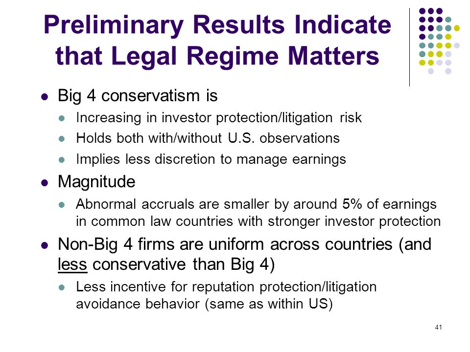41 Preliminary Results Indicate that Legal Regime Matters Big 4 conservatism is Increasing in investor protection/litigation risk Holds both with/with