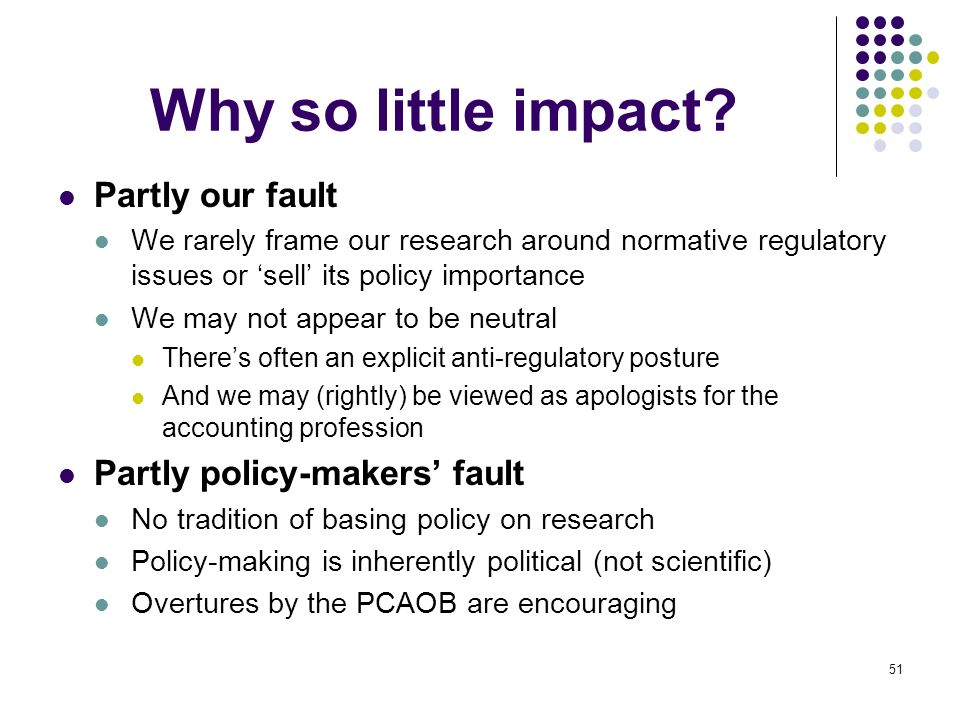 51 Why so little impact? Partly our fault We rarely frame our research around normative regulatory issues or sell its policy importance We may not app
