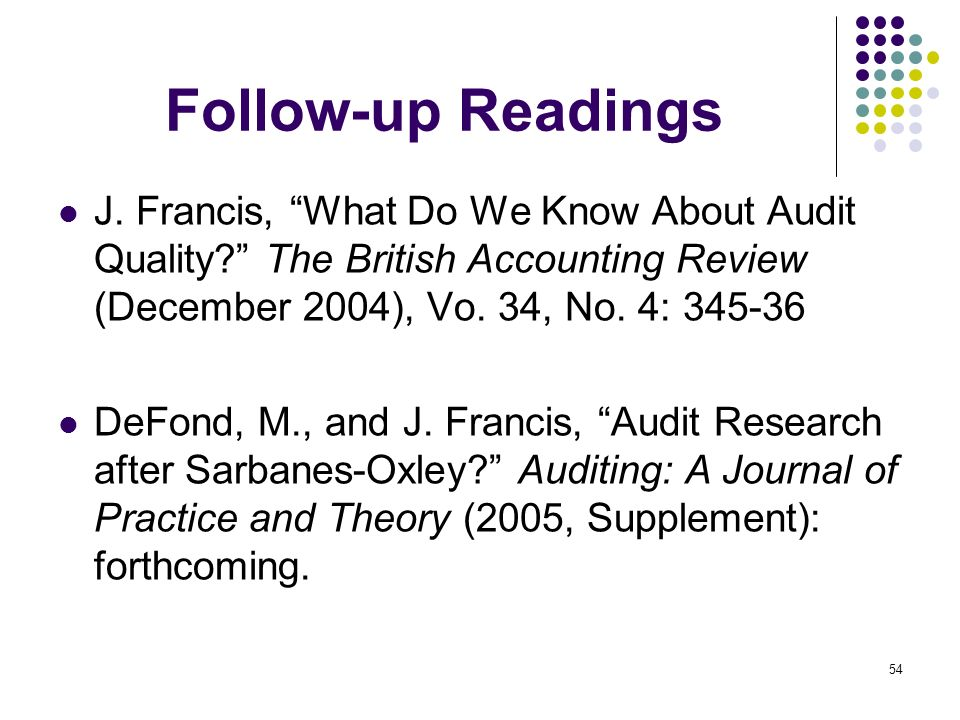 54 Follow-up Readings J. Francis, What Do We Know About Audit Quality? The British Accounting Review (December 2004), Vo. 34, No. 4: 345-36 DeFond, M.