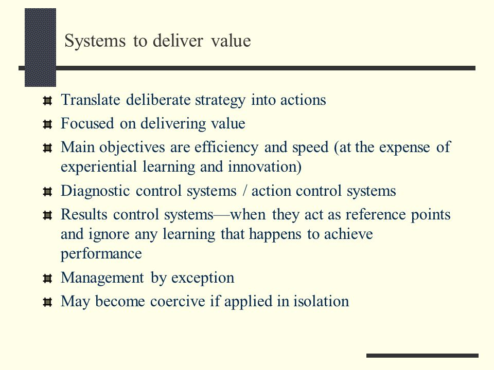 Systems to deliver value Translate deliberate strategy into actions Focused on delivering value Main objectives are efficiency and speed (at the expen